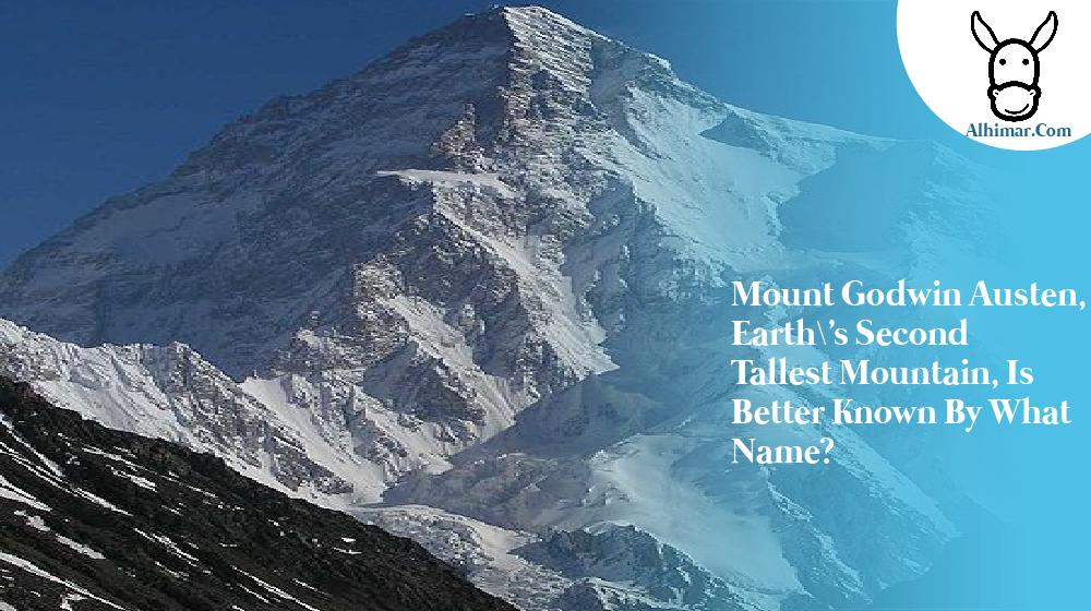 Mount Godwin Austen, Earth\'s second tallest mountain, is better known by what name?