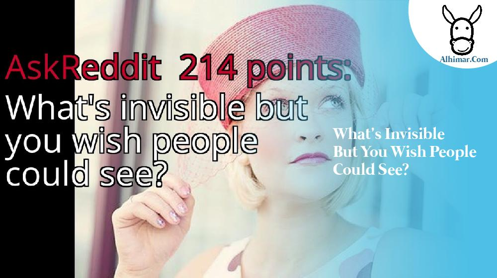 What's invisible but you wish people could see?