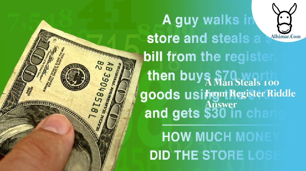 a man steals 100 from register riddle answer