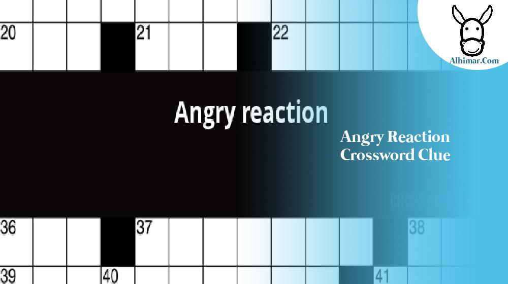 angry reaction crossword clue