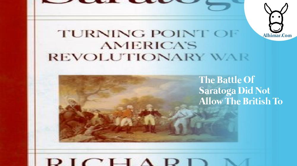 the battle of saratoga did not allow the british to