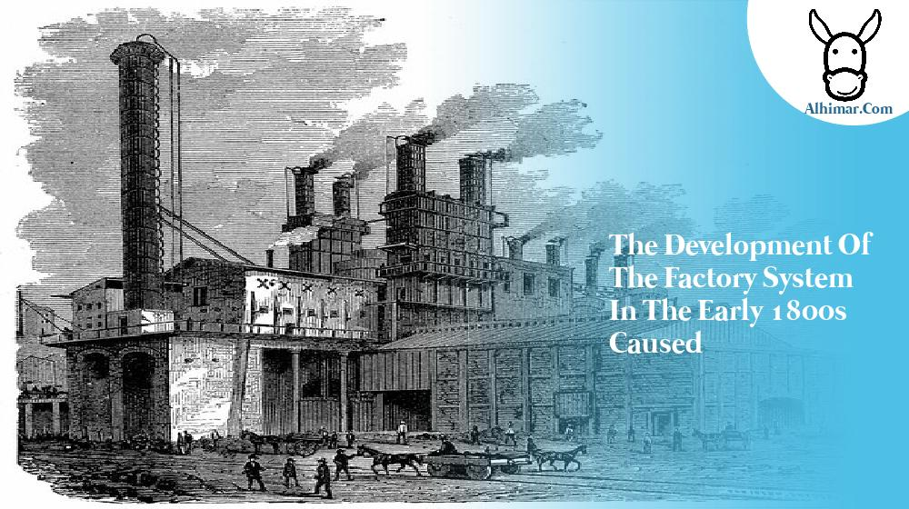 the development of the factory system in the early 1800s caused