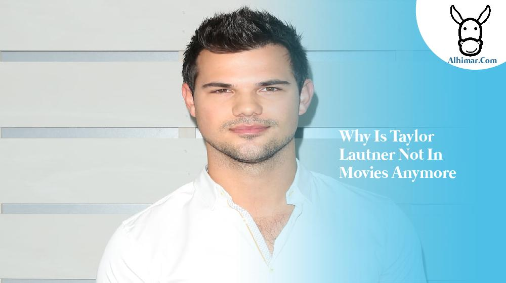 why is taylor lautner not in movies anymore