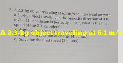 A 2.3-kg object traveling at 6.1 m/s collides head-on with a 3.5-kg object traveling in the opposite direction at 4.8 m/s. if the collision is perfectly elastic, what is the final speed of the 2.3-kg object?