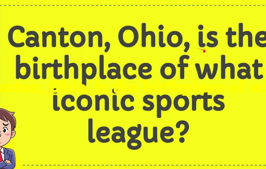 Canton, Ohio, is the birthplace of what iconic sports league?