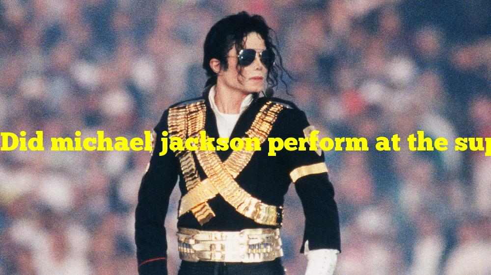 Did michael jackson perform at the super bowl