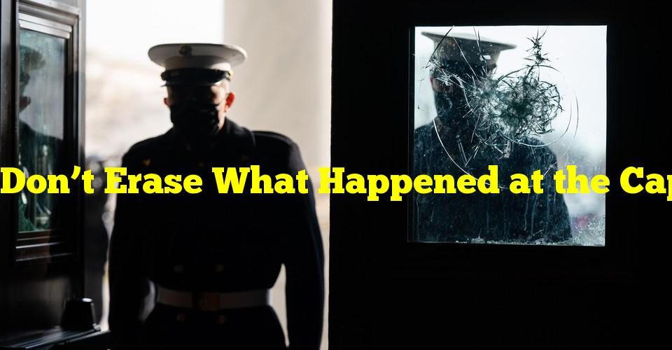 Don't Erase What Happened at the Capitol