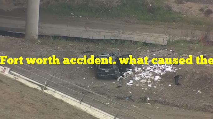Fort worth accident. what caused the accident in texas?