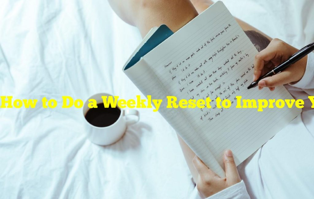 How to Do a Weekly Reset to Improve Your Productivity and Wellbeing
