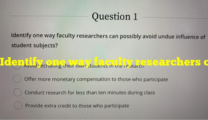 Identify one way faculty researchers can possibly avoid undue influence of student subjects?