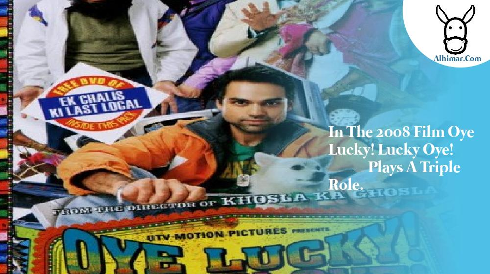 In the 2008 film Oye Lucky! Lucky Oye! ___ plays a triple role.