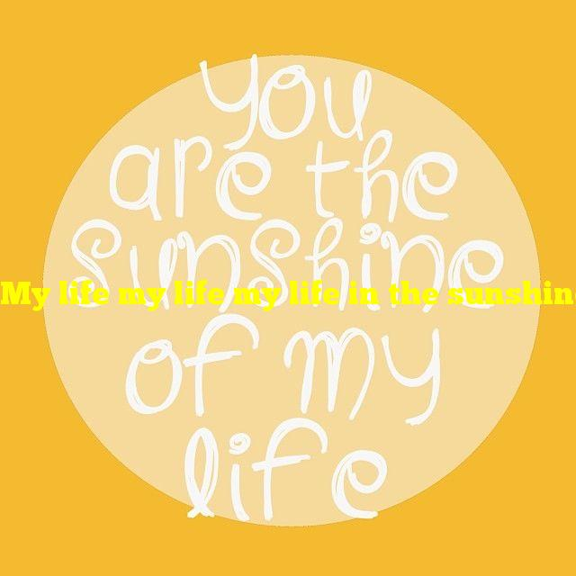 My life my life my life in the sunshine