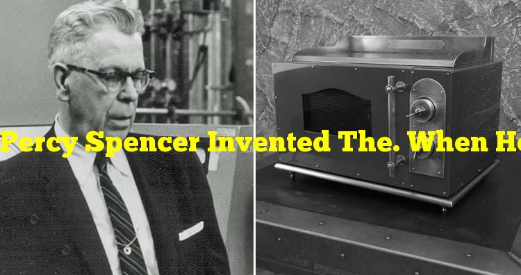 Percy Spencer Invented The. When He Noticed A Melted Chocolate In His Pocket.