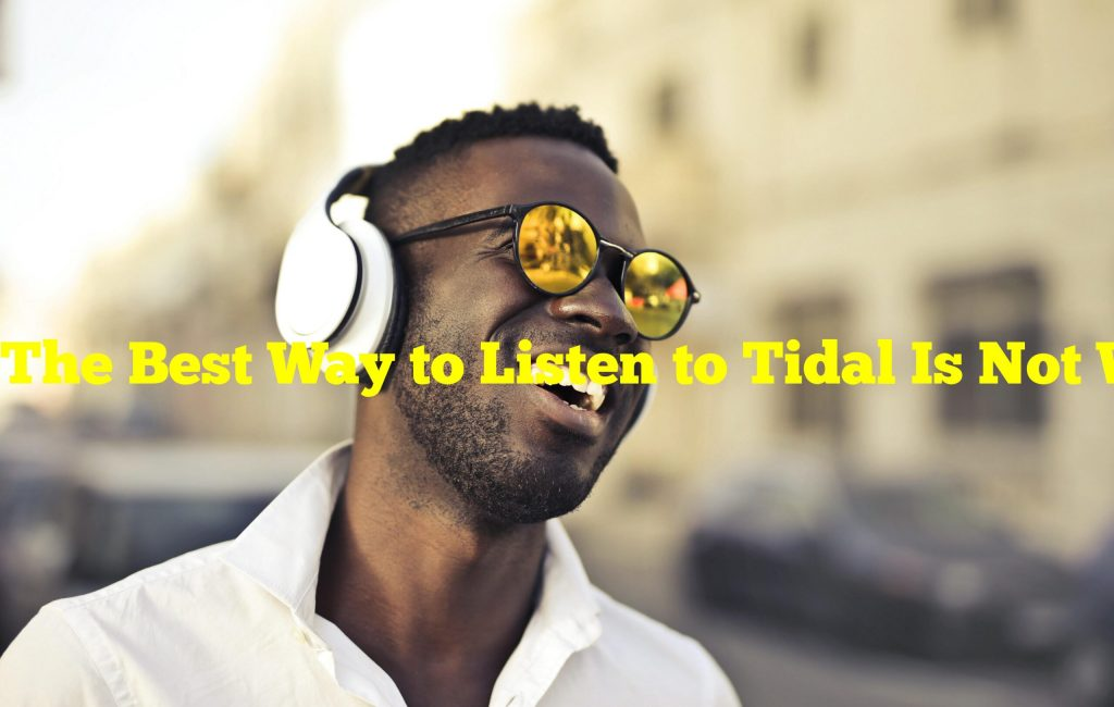 The Best Way to Listen to Tidal Is Not With Expensive Hifi Equipment