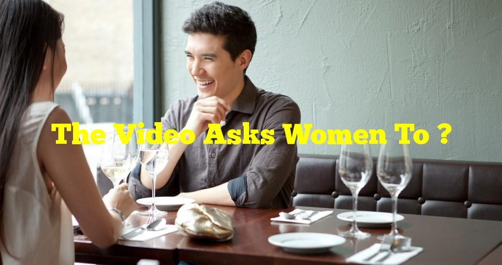 The Video Asks Women To ?
