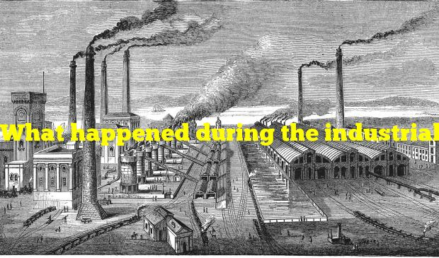 What happened during the industrial revolution