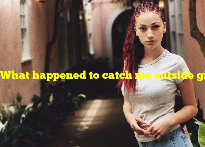 What happened to catch me outside girl