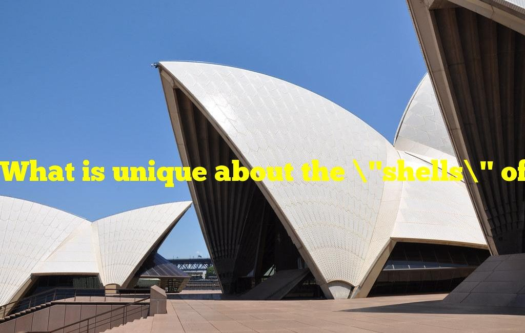 """What is unique about the """"shells"""" of the Sydney Opera House?"""