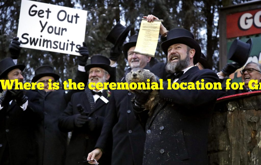 Where is the ceremonial location for Groundhog Day in Punxsutawney?