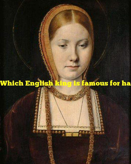 Which English king is famous for having six wives?