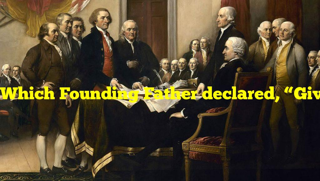 """Which Founding Father declared, """"Give me liberty, or give me death!""""?"""