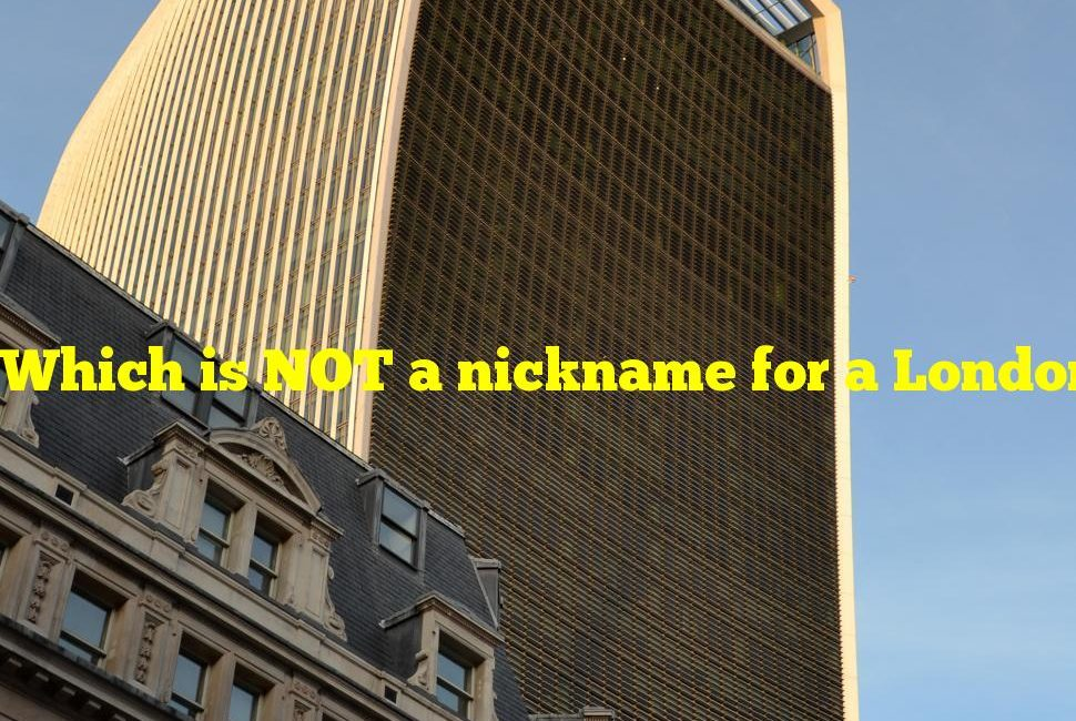 Which is NOT a nickname for a London skyscraper?