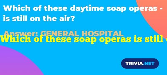 Which of these soap operas is still on the air?
