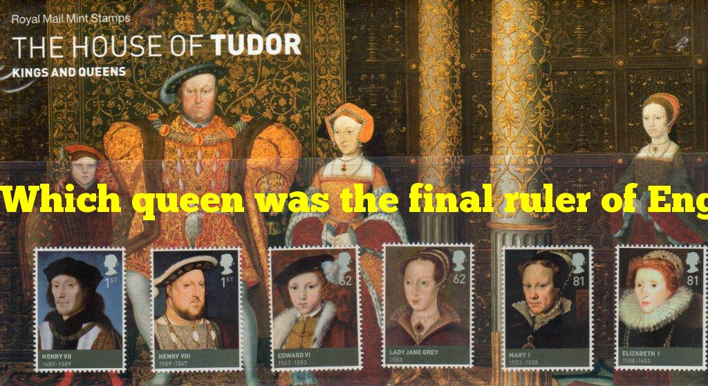 Which queen was the final ruler of England's House of Tudor?