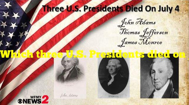 Which three U.S. Presidents died on July 4th?