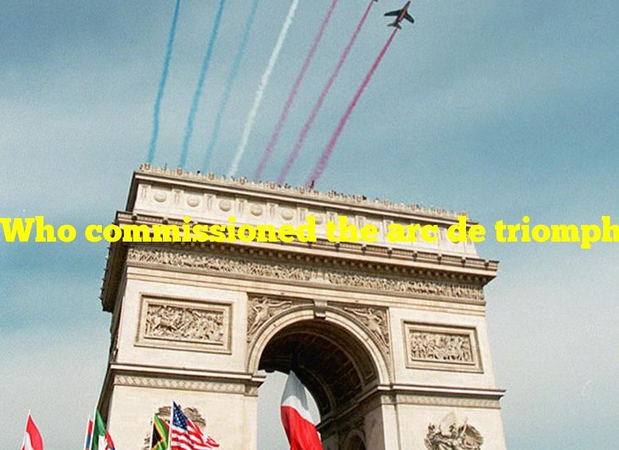 Who commissioned the arc de triomphe in paris?