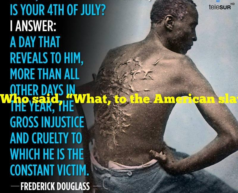 """Who said, """"What, to the American slave, is your 4th of July?"""""""