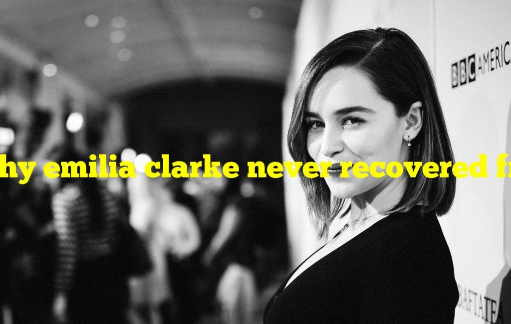 Why emilia clarke never recovered from GoT