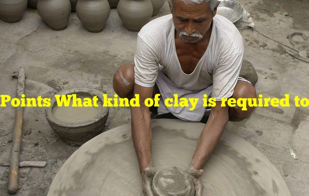 Points What kind of clay is required to make porcelain?