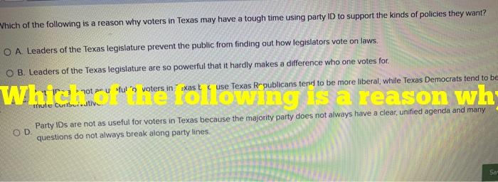 Which of the following is a reason why voters in texas may have a tough time using party id to support the kinds of policies they want?