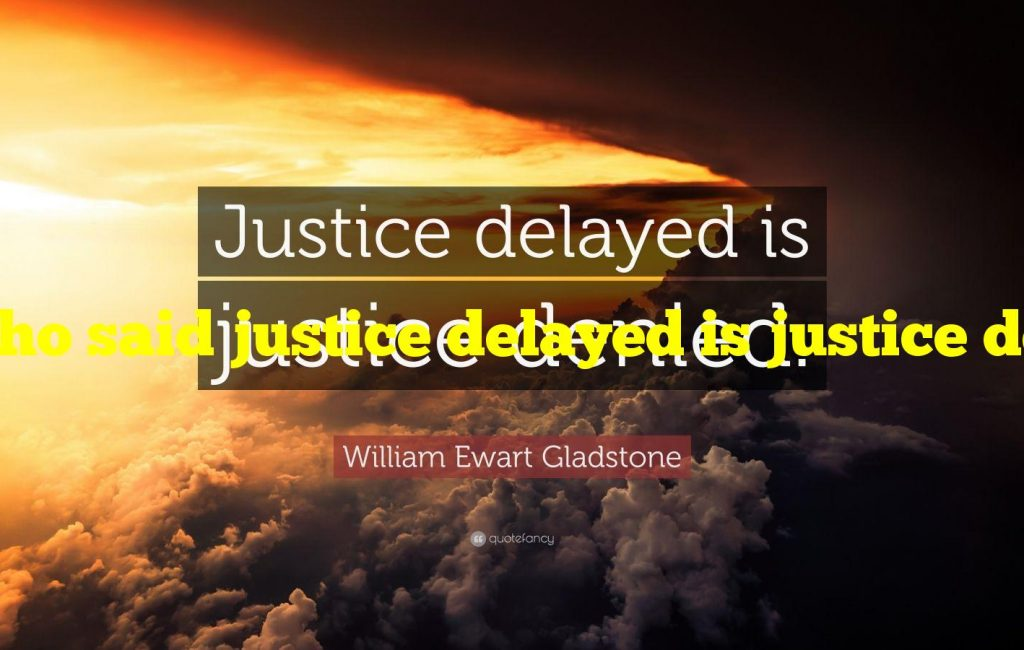 Who said justice delayed is justice denied?