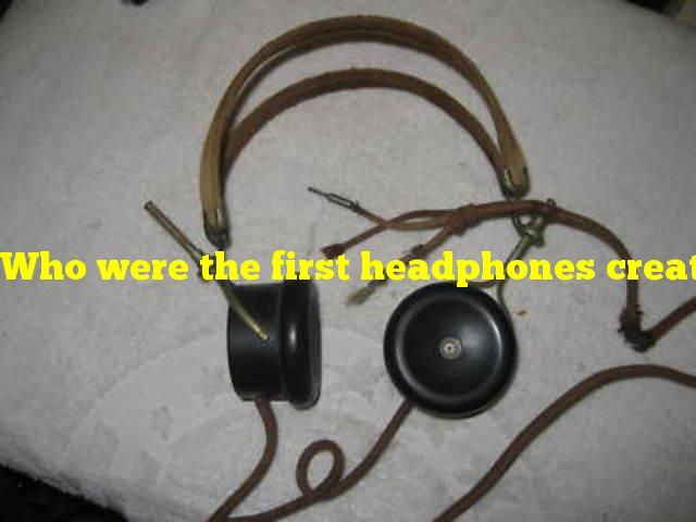 Who were the first headphones created for?