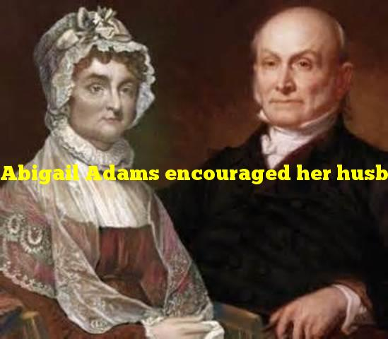 """Abigail Adams encouraged her husband to """"Remember the _____?"""""""