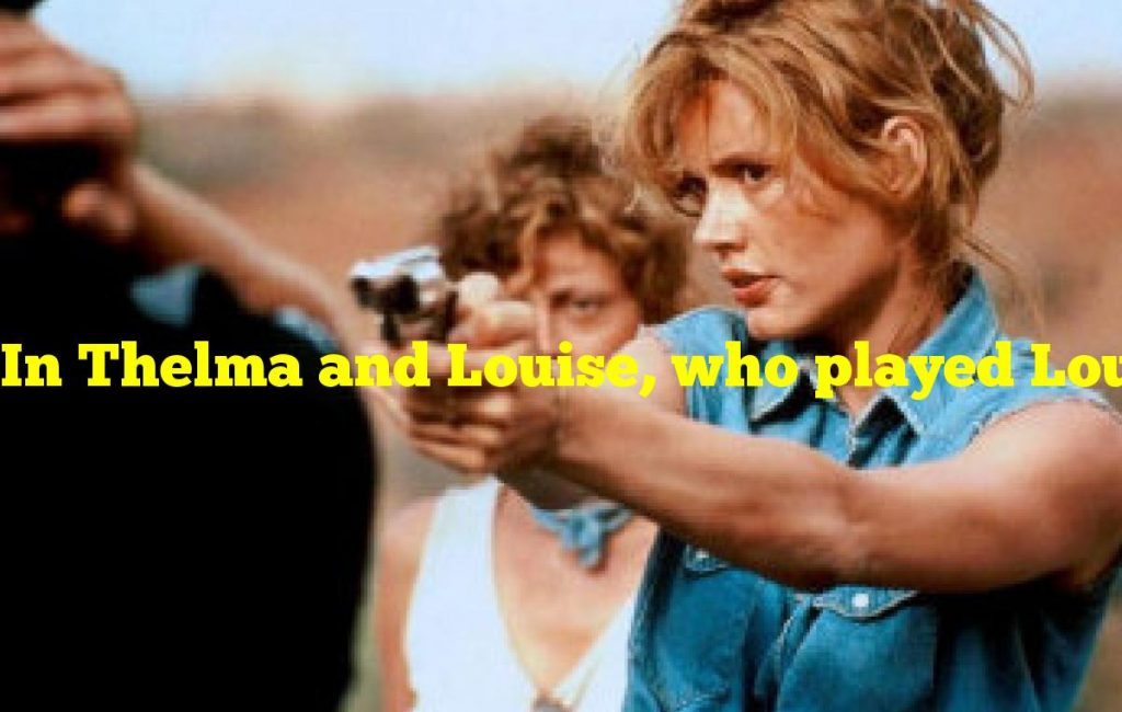 In Thelma and Louise, who played Louise?