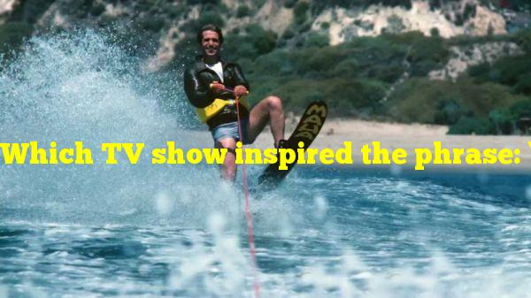 "Which TV show inspired the phrase: ""jump the shark""?"