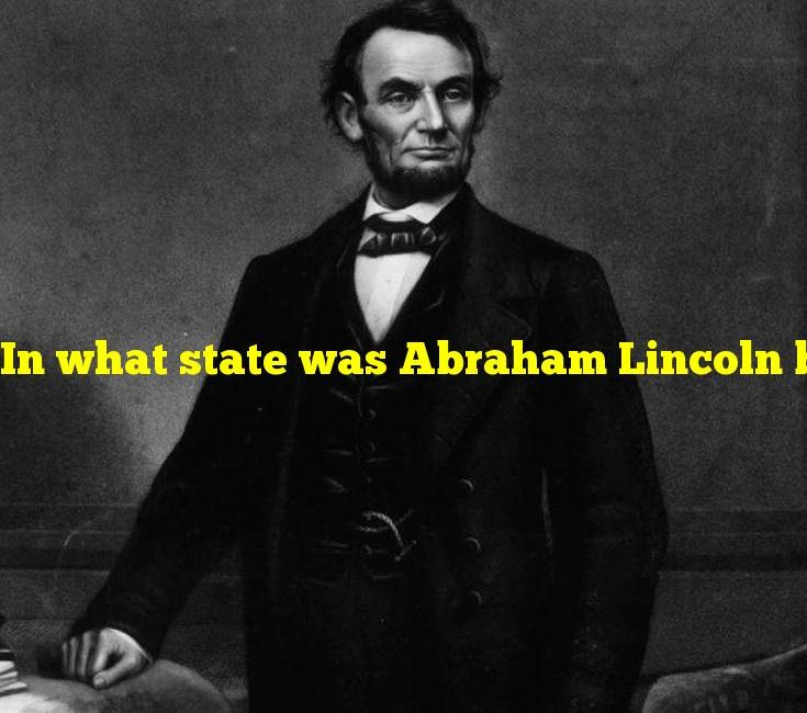In what state was Abraham Lincoln born?